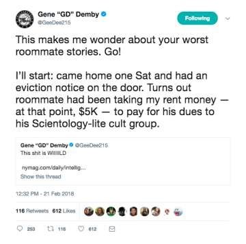 """Text - Gene """"GD"""" Demby o Following GGeeDea215 This makes me wonder about your worst roommate stories. Go! l'l start: came home one Sat and had an eviction notice on the door. Turns out roommate had been taking my rent money at that point, $5K – to pay for his dues to his Scientology-lite cult group. Gene """"GD"""" Demby This shit is WilILD OGeeDee215 nymag.com/daly/intelig. Show this thread 12:32 PM - 21 Feb 2018 116 Fatwests 612 Likes ta 118 259 e12"""