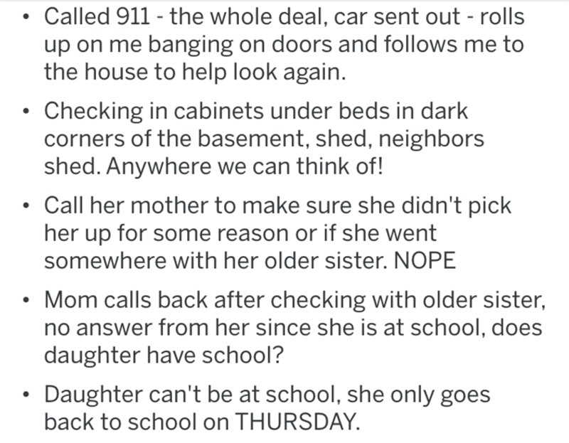 Text - Called 911 - the whole deal, car sent out - rolls up on me banging on doors and follows me to the house to help look again. • Checking in cabinets under beds in dark corners of the basement, shed, neighbors shed. Anywhere we can think of! • Call her mother to make sure she didn't pick her up for some reason or if she went somewhere with her older sister. NOPE Mom calls back after checking with older sister, no answer from her since she is at school, does daughter have school? Daughter can