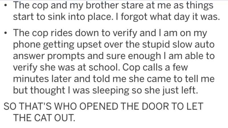 Text - The cop and my brother stare at me as things start to sink into place. I forgot what day it was. • The cop rides down to verify and I am on my phone getting upset over the stupid slow auto answer prompts and sure enough I am able to verify she was at school. Cop calls a few minutes later and told me she came to tell me but thought I was sleeping so she just left. SO THAT'S WHO OPENED THE DOOR TO LET THE CAT OUT.