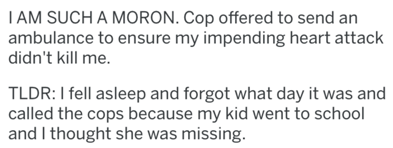 Text - TAM SUCH A MORON. Cop offered to send an ambulance to ensure my impending heart attack didn't kill me. TLDR:I fell asleep and forgot what day it was and called the cops because my kid went to school and I thought she was missing.