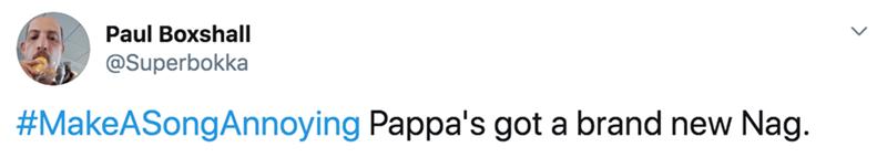 Text - Paul Boxshall @Superbokka #MakeASongAnnoying Pappa's got a brand new Nag.