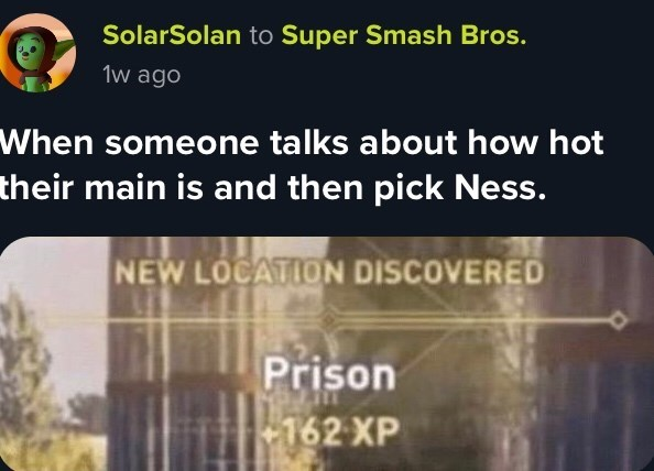 Text - SolarSolan to Super Smash Bros. 1w ago When someone talks about how hot their main is and then pick Ness. NEW LOCATION DISCOVERED Prison 162 XP
