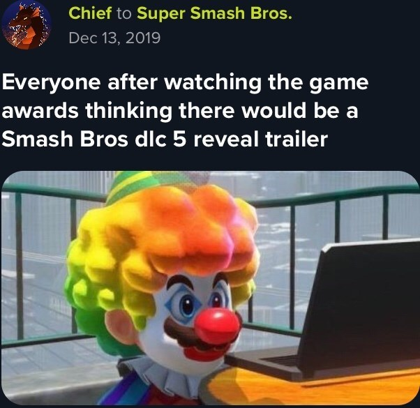 Animated cartoon - Chief to Super Smash Bros. Dec 13, 2019 Everyone after watching the game awards thinking there would be a Smash Bros dlc 5 reveal trailer