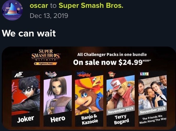 "Product - oscar to Super Smash Bros. Dec 13, 2019 We can wait SUPER SMASH BR:ES. All Challenger Packs in one bundle ULTIMATE O Fighters Pass On sale now $24.99""sRP"" LIFE Joker November 2019 Banjo & Kazooie Hero November 2019 Terry Bogard The Friends We Made Along The Way"
