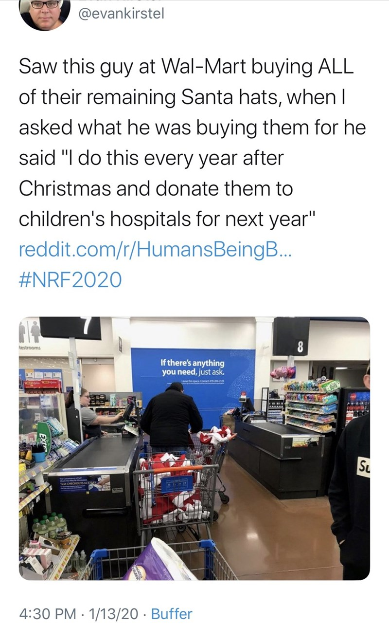 "Product - @evankirstel Saw this guy at Wal-Mart buying ALL of their remaining Santa hats, when I asked what he was buying them for he said ""I do this every year after Christmas and donate them to children's hospitals for next year"" reddit.com/r/HumansBeingB.. #NRF2020 Restrooms If there's anything you need, just ask. Lese this space Cortact 04125 Su 4:30 PM · 1/13/20 · Buffer"