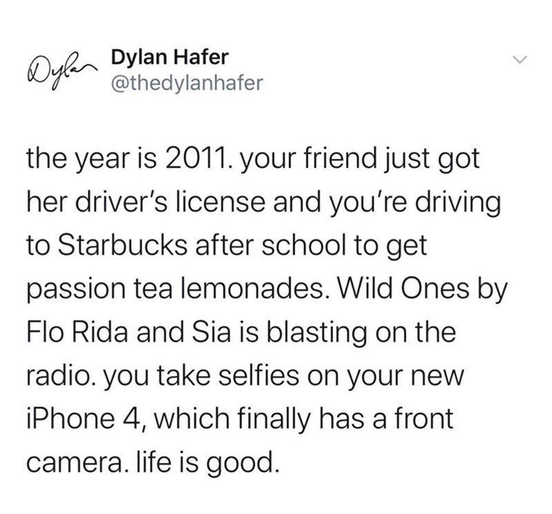 Text - Dyhn Dylan Hafer @thedylanhafer the year is 2011. your friend just got her driver's license and you're driving to Starbucks after school to get passion tea lemonades. Wild Ones by Flo Rida and Sia is blasting on the radio. you take selfies on your new iPhone 4, which finally has a front camera. life is good.