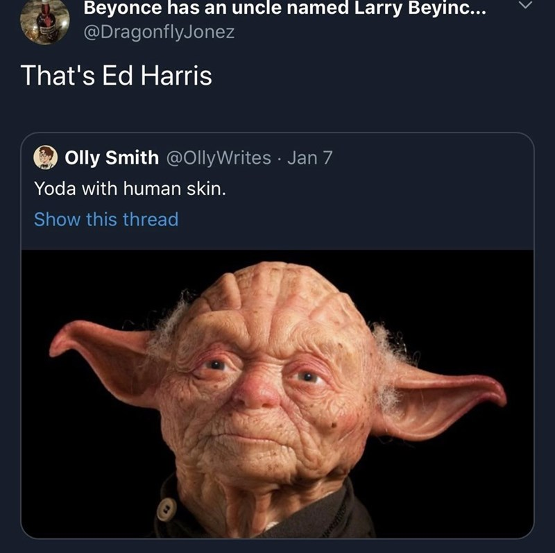 Text - Beyonce has an uncle named Larry Beyinc... @DragonflyJonez That's Ed Harris Olly Smith @OllyWrites · Jan 7 Yoda with human skin. Show this thread