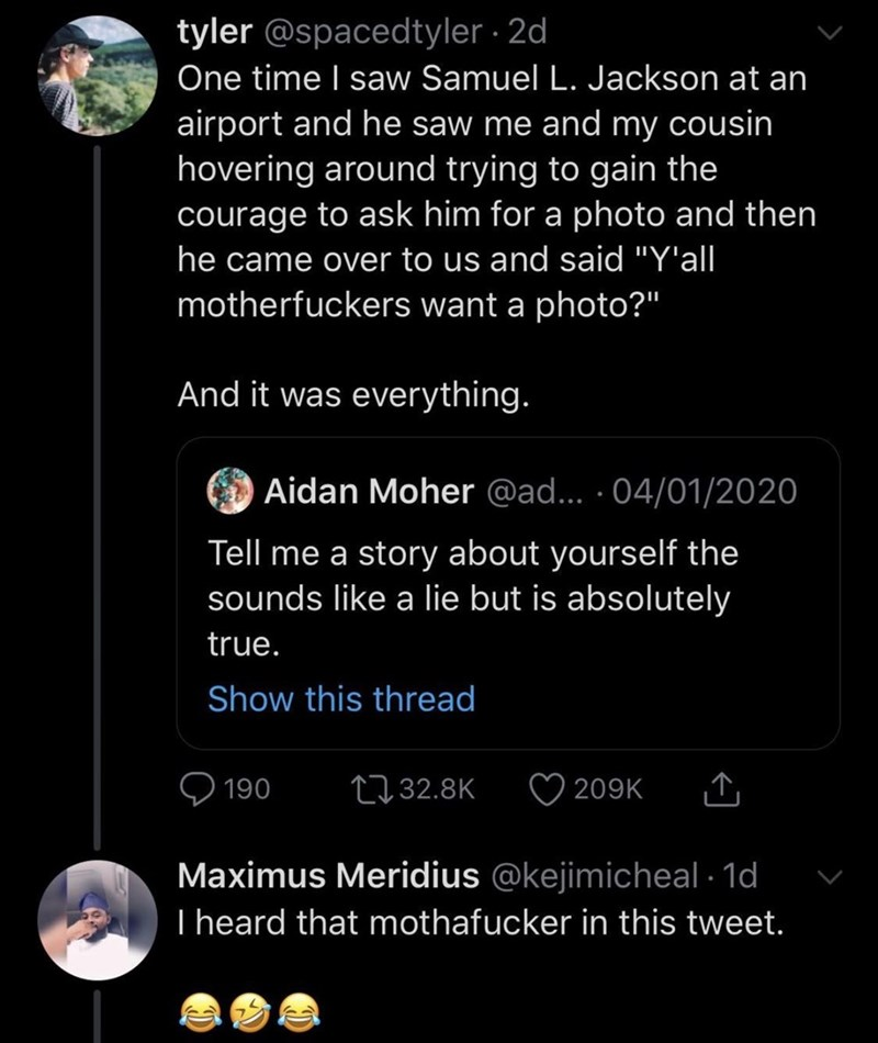 """Text - tyler @spacedtyler · 2d One time I saw Samuel L. Jackson at an airport and he saw me and my cousin hovering around trying to gain the courage to ask him for a photo and then he came over to us and said """"Y'all motherfuckers want a photo?"""" And it was everything. Aidan Moher @ad... · 04/01/2020 Tell me a story about yourself the sounds like a lie but is absolutely true. Show this thread 2732.8K 190 209K Maximus Meridius @kejimicheal · 1d I heard that mothafucker in this tweet."""