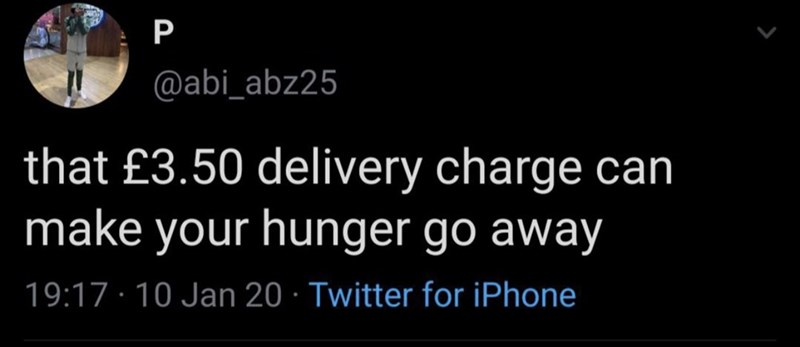 Font - P @abi_abz25 that £3.50 delivery charge can make your hunger go away 19:17 · 10 Jan 20 · Twitter for iPhone