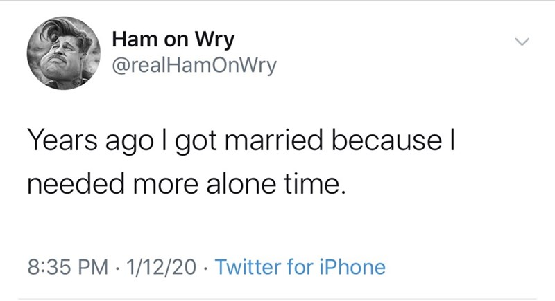 Text - Ham on Wry @realHamOnWry Years ago I got married because I needed more alone time. 8:35 PM · 1/12/20 · Twitter for iPhone