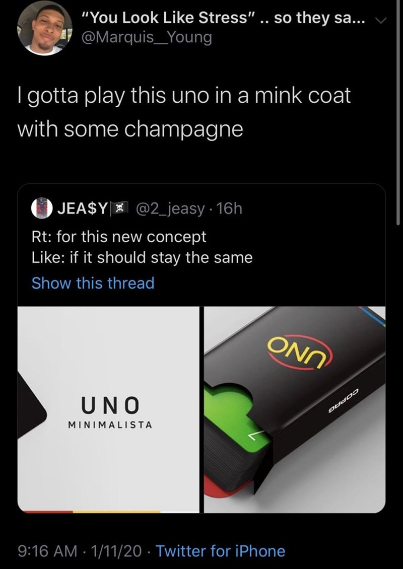 """Text - """"You Look Like Stress"""" .. so they sa... @Marquis_Young   gotta play this uno in a mink coat with some champagne @2_jeasy · 16h () JEA$Y * Rt: for this new concept Like: if it should stay the same Show this thread ONN UNO MINIMALIISTA 9:16 AM · 1/11/20 · Twitter for iPhone"""