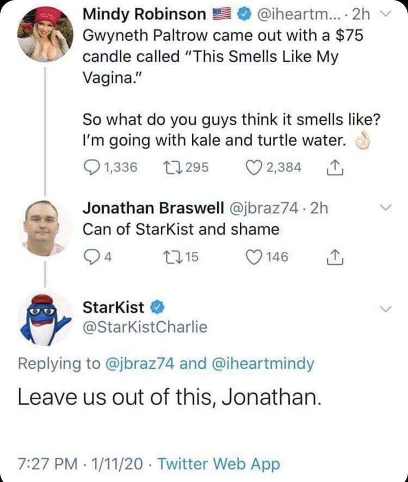 """Text - Mindy Robinson Gwyneth Paltrow came out with a $75 candle called """"This Smells Like My Vagina."""" O @iheartm... · 2h v So what do you guys think it smells like? I'm going with kale and turtle water. O 2,384 Q 1,336 27 295 Jonathan Braswell @jbraz74- 2h Can of Starkist and shame 2715 146 Starkist @StarKistCharlie Replying to @jbraz74 and @iheartmindy Leave us out of this, Jonathan. 7:27 PM 1/11/20 · Twitter Web App"""