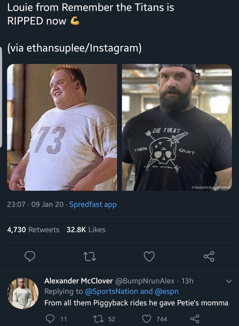 Text - Louie from Remember the Titans is RIPPED now G (via ethansuplee/Instagram) 73 DIE FIRST QUIT THEN VEL SOLUTENS ETHANSUPLEE INSTAGRAM 23:07 · 09 Jan 20 · Spredfast app 4,730 Retweets 32.8K Likes Alexander McClover @BumpNrunAlex · 13h Replying to @SportsNation and @espn From all them Piggyback rides he gave Petie's momma 27 52 11 744