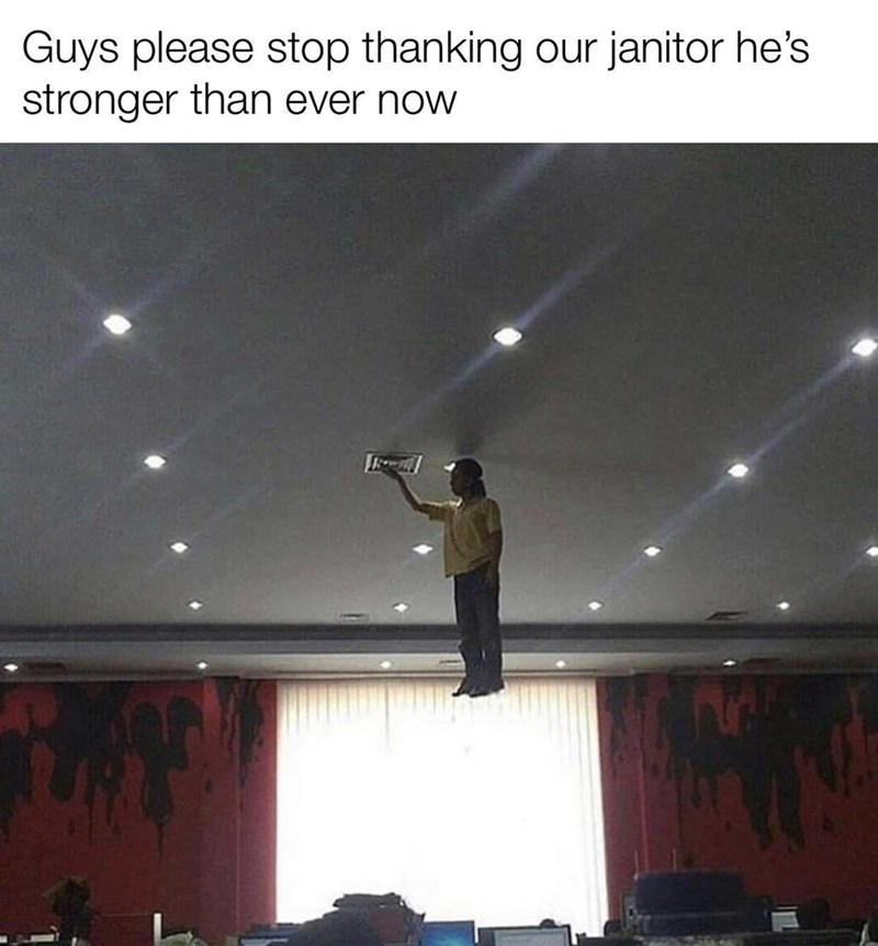 Ceiling - Guys please stop thanking our janitor he's stronger than ever now