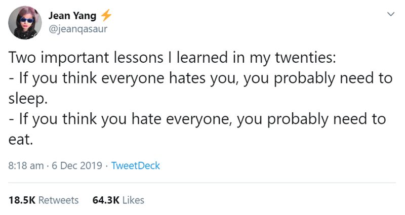 Text - Jean Yang 4 @jeanqasaur Two important lessons I learned in my twenties: - If you think everyone hates you, you probably need to sleep. - If you think you hate everyone, you probably need to eat. 8:18 am · 6 Dec 2019 · TweetDeck 18.5K Retweets 64.3K Likes