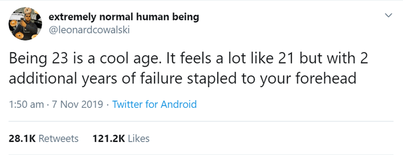 Text - extremely normal human being @leonardcowalski Being 23 is a cool age. It feels a lot like 21 but with 2 additional years of failure stapled to your forehead 1:50 am · 7 Nov 2019 · Twitter for Android 28.1K Retweets 121.2K Likes