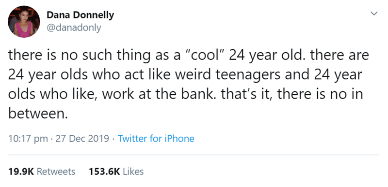 "Text - Dana Donnelly @danadonly there is no such thing as a ""cool"" 24 year old. there are 24 year olds who act like weird teenagers and 24 year olds who like, work at the bank. that's it, there is no in between. 10:17 pm · 27 Dec 2019 · Twitter for iPhone 153.6K Likes 19.9K Retweets"