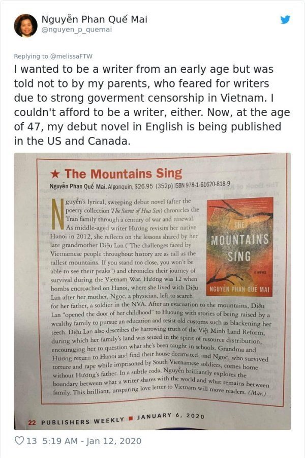 Text - Nguyễn Phan Quế Mai @nguyen_p_quemai Replying to @melissaFTW I wanted to be a writer from an early age but was told not to by my parents, who feared for writers due to strong goverment censorship in Vietnam. I couldn't afford to be a writer, either. Now, at the age of 47, my debut novel in English is being published in the US and Canada. * The Mountains Sing Nguyễn Phan Quế Mai. Algonquin, $26.95 (352p) ISBN 978-1-61620-818-9 guyễn's lyrical, sweeping debut novel (after the poetry collect
