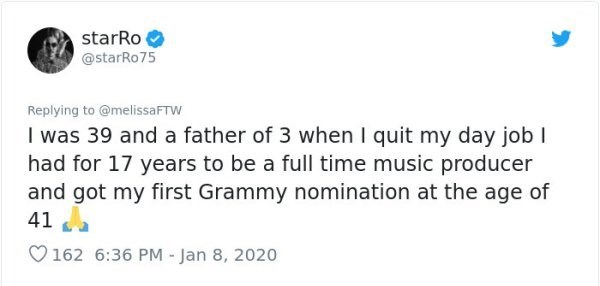 Text - starRo @starRo75 Replying to @melissaFTW I was 39 and a father of 3 when I quit my day job I had for 17 years to be a full time music producer and got my first Grammy nomination at the age of 41 O162 6:36 PM - Jan 8, 2020