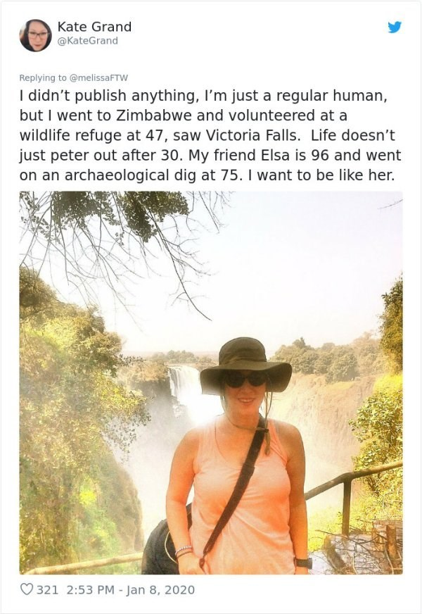 Adaptation - Kate Grand @KateGrand Replying to @melissaFTW I didn't publish anything, I'm just a regular human, but I went to Zimbabwe and volunteered at a wildlife refuge at 47, saw Victoria Falls. Life doesn't just peter out after 30. My friend Elsa is 96 and went on an archaeological dig at 75. I want to be like her. O 321 2:53 PM - Jan 8, 2020