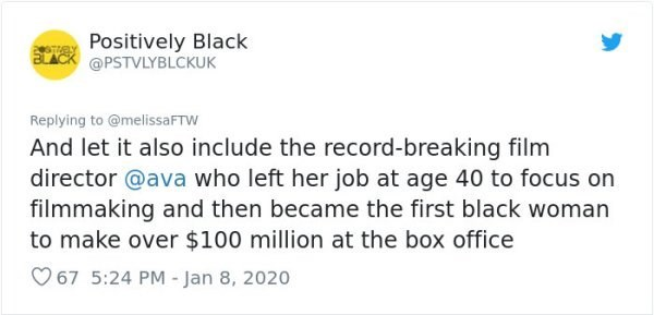 Text - e Positively Black @PSTVLYBLCKUK Replying to @melissaFTW And let it also include the record-breaking film director @ava who left her job at age 40 to focus on filmmaking and then became the first black woman to make over $100 million at the box office O 67 5:24 PM - Jan 8, 2020
