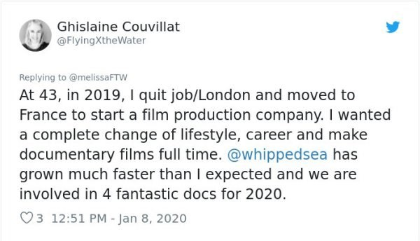 Text - Ghislaine Couvillat @FlyingXtheWater Replying to @melissaFTW At 43, in 2019, I quit job/London and moved to France to start a film production company. I wanted a complete change of lifestyle, career and make documentary films full time. @whippedsea has grown much faster than I expected and we are involved in 4 fantastic docs for 2020. 3 12:51 PM - Jan 8, 2020