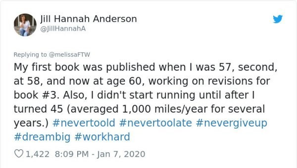 Text - Jill Hannah Anderson @JillHannahA Replying to @melissaFTW My first book was published when I was 57, second, at 58, and now at age 60, working on revisions for book #3. Also, I didn't start running until after I turned 45 (averaged 1,000 miles/year for several years.) #nevertoold #nevertoolate #nevergiveup #dreambig #workhard O1,422 8:09 PM - Jan 7, 2020