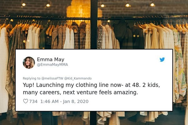 Text - Emma May @EmmaMayMMA Replying to @melissaFTW @Kid_Kammando Yup! Launching my clothing line now- at 48. 2 kids, many careers, next venture feels amazing. O 734 1:46 AM - Jan 8, 2020