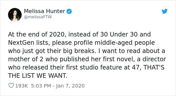 Text - Melissa Hunter @melissaFTW At the end of 2020, instead of 30 Under 30 and NextGen lists, please profile middle-aged people who just got their big breaks. I want to read about a mother of 2 who published her first novel, a director who released their first studio feature at 47, THAT'S THE LIST WE WANT. O193K 5:03 PM - Jan 7, 2020