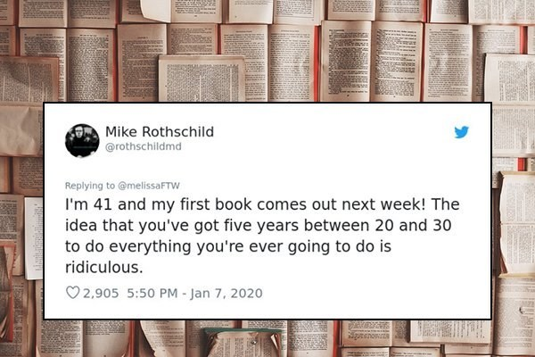 Text - Mike Rothschild @rothschildmd Replying to @melissaFTW I'm 41 and my first book comes out next week! The idea that you've got five years between 20 and 30 to do everything you're ever going to do is ridiculous. O 2,905 5:50 PM - Jan 7, 2020 gasnonta