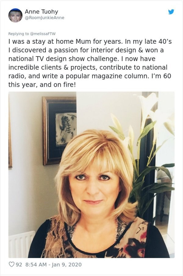 Hair - Anne Tuohy @RoomJunkieAnne Replying to @melissaFTW I was a stay at home Mum for years. In my late 40's I discovered a passion for interior design & won a national TV design show challenge. I now have incredible clients & projects, contribute to national radio, and write a popular magazine column. I'm 60 this year, and on fire! O 92 8:54 AM - Jan 9, 2020