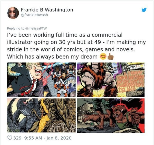 Comics - Frankie B Washington @frankiebwash Replying to @melissaFTW I've been working full time as a commercial illustrator going on 30 yrs but at 49 - l'm making my stride in the world of comics, games and novels. Which has always been my dream URRDE STOHING HAPPENED JONTHE WAYTO KENSTENS O 329 9:55 AM - Jan 8, 2020
