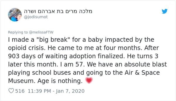 """Text - מלכה מרים בת אברה ם ושרה @jodisumot Replying to @melissaFTW I made a """"big break"""" for a baby impacted by the opioid crisis. He came to me at four months. After 903 days of waiting adoption finalized. He turns 3 later this month. I am 57. We have an absolute blast playing school buses and going to the Air & Space Museum. Age is nothing. O 516 11:39 PM - Jan 7, 2020"""