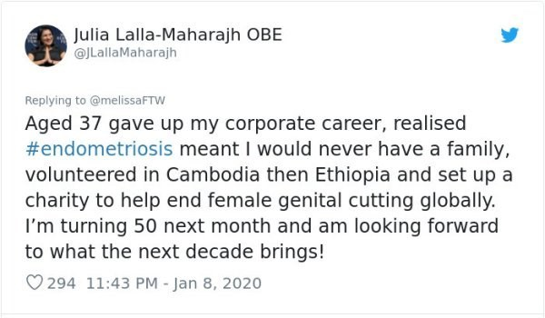 Text - Julia Lalla-Maharajh OBE @JLallaMaharajh Replying to @melissaFTW Aged 37 gave up my corporate career, realised #endometriosis meant I would never have a family, volunteered in Cambodia then Ethiopia and set up a charity to help end female genital cutting globally. I'm turning 50 next month and am looking forward to what the next decade brings! O 294 11:43 PM - Jan 8, 2020