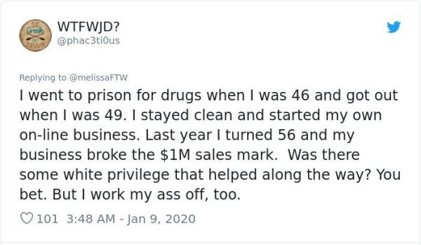 Text - WTFWJD? @phac3tiOus Replying to @melissaFTW I went to prison for drugs when I was 46 and got out when I was 49. I stayed clean and started my own on-line business. Last year I turned 56 and my business broke the $1M sales mark. Was there some white privilege that helped along the way? You bet. But I work my ass off, too. O101 3:48 AM - Jan 9, 2020