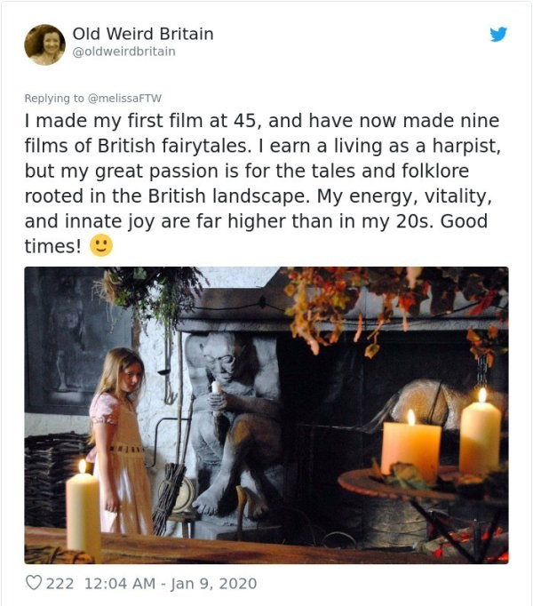Text - Old Weird Britain @oldweirdbritain Replying to @melissaFTW I made my first film at 45, and have now made nine films of British fairytales. I earn a living as a harpist, but my great passion is for the tales and folklore rooted in the British landscape. My energy, vitality, and innate joy are far higher than in my 20s. Good times! 9 O 222 12:04 AM - Jan 9, 2020