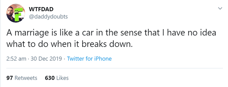 Text - WTFDAD @daddydoubts A marriage is like a car in the sense that I have no idea what to do when it breaks down. 2:52 am · 30 Dec 2019 · Twitter for iPhone 97 Retweets 630 Likes