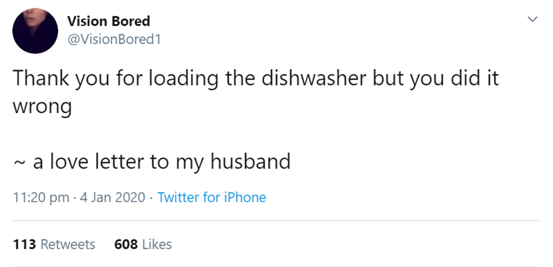Text - Vision Bored @VisionBored1 Thank you for loading the dishwasher but you did it wrong a love letter to my husband 11:20 pm · 4 Jan 2020 · Twitter for iPhone 608 Likes 113 Retweets