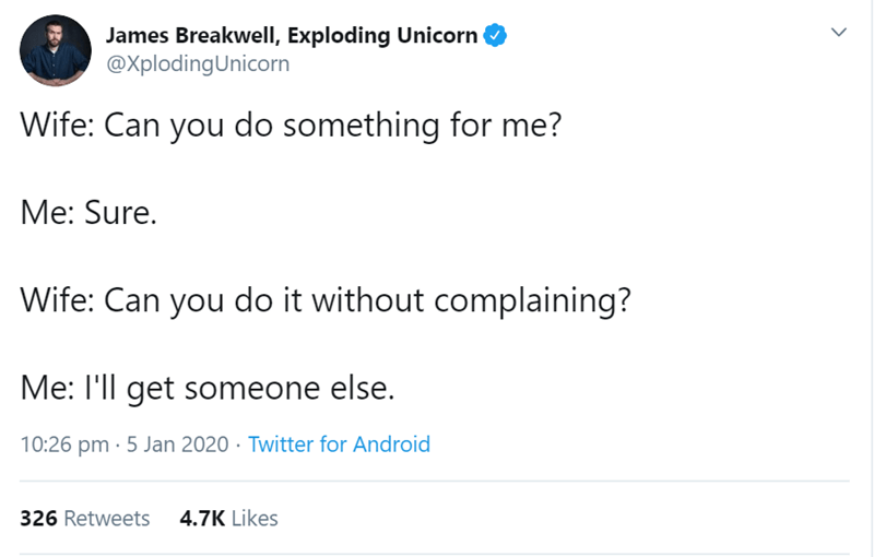 Text - James Breakwell, Exploding Unicorn @XplodingUnicorn Wife: Can you do something for me? Me: Sure. Wife: Can you do it without complaining? Me: I'll get someone else. 10:26 pm · 5 Jan 2020 · Twitter for Android 326 Retweets 4.7K Likes