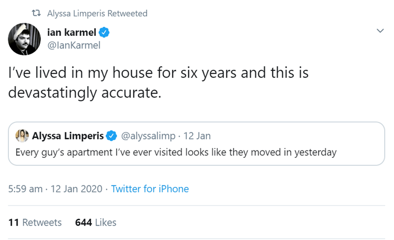 Text - t7 Alyssa Limperis Retweeted ian karmel @lanKarmel I've lived in my house for six years and this is devastatingly accurate. Alyssa Limperis @alyssalimp · 12 Jan Every guy's apartment I've ever visited looks like they moved in yesterday 5:59 am · 12 Jan 2020 · Twitter for iPhone 644 Likes 11 Retweets