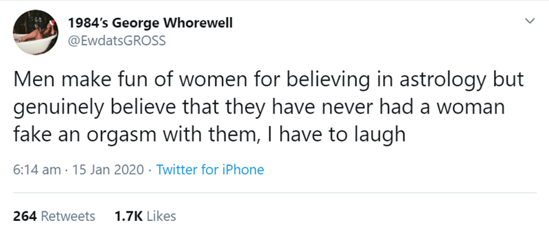 Text - 1984's George Whorewell @EwdatsGROSS Men make fun of women for believing in astrology but genuinely believe that they have never had a woman fake an orgasm with them, I have to laugh 6:14 am · 15 Jan 2020 · Twitter for iPhone 1.7K Likes 264 Retweets
