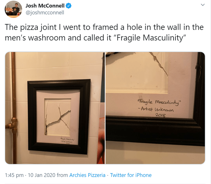 """Text - Josh McConnell @joshmcconnell The pizza joint I went to framed a hole in the wall in the men's washroom and called it """"Fragile Masculinity"""" """"Fragile Mosaulinty"""" - Artist Unknown 2018 Tngie Mlty -At knan 1:45 pm · 10 Jan 2020 from Archies Pizzeria · Twitter for iPhone"""