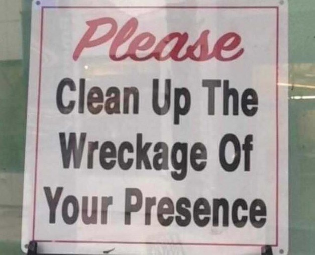 Text - Please Clean Up The Wreckage Of Your Presence