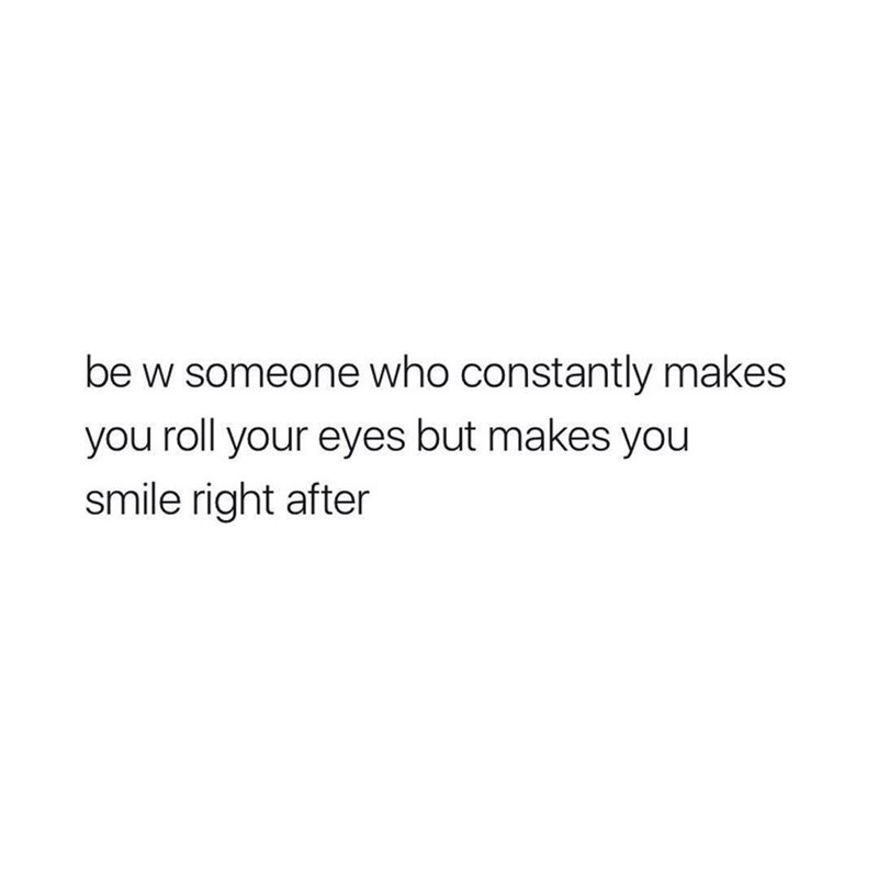Text - be w someone who constantly makes you roll your eyes but makes you smile right after