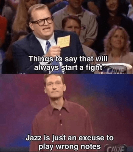 People - Things to say that will always start a fight AvE LAVE Jazz is just an excuse to play wrong notes CAVE