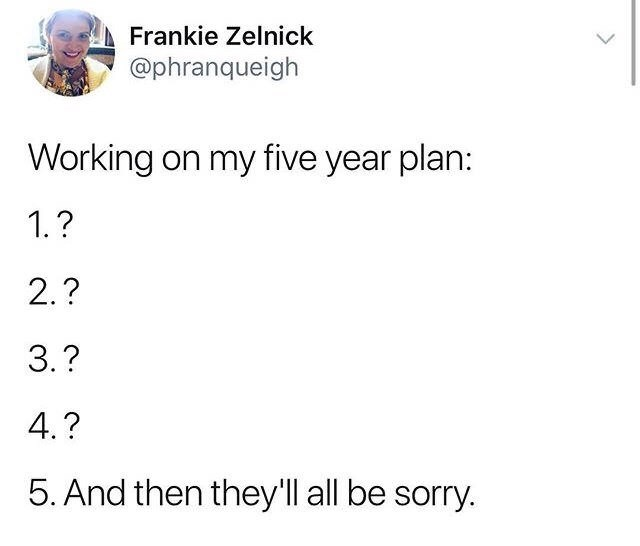 Text - AFrankie Zelnick @phranqueigh Working on my five year plan: 1.? 2.? 3.? 4.? 5. And then they'll all be sorry.