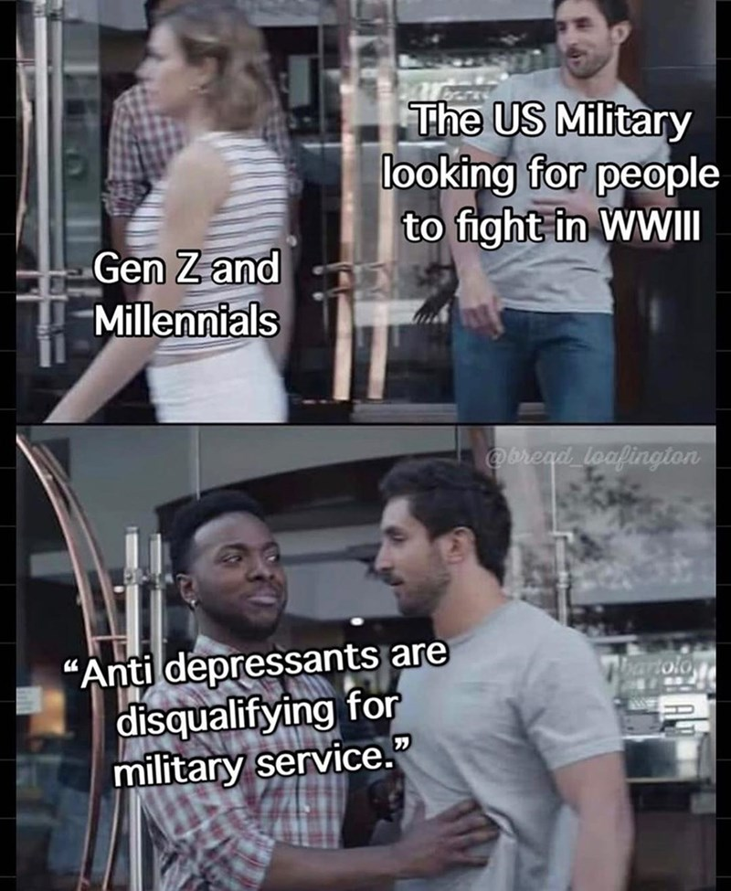"Photo caption - The US Military looking for people to fight in WWII Gen Zand Millennials @bread loafington ""Anti depressants are disqualifying for military service."" bartolo"