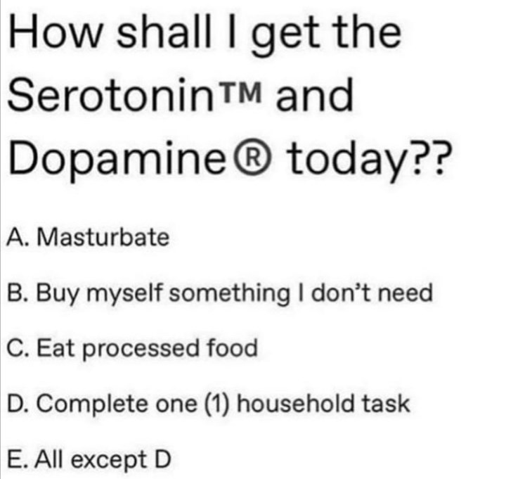 Text - How shall I get the SerotoninTM and Dopamine® today?? A. Masturbate B. Buy myself something I don't need C. Eat processed food D. Complete one (1) household task E. All except D