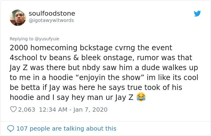 """Text - soulfoodstone @igotawywitwords Replying to @yusufyuie 2000 homecoming bckstage cvrng the event 4school tv beans & bleek onstage, rumor was that Jay Z was there but nbdy saw him a dude walkes up to me in a hoodie """"enjoyin the show"""" im like its cool be betta if Jay was here he says true took of his hoodie and say hey man ur Jay Z O 2,063 12:34 AM - Jan 7, 2020 107 people are talking about this"""