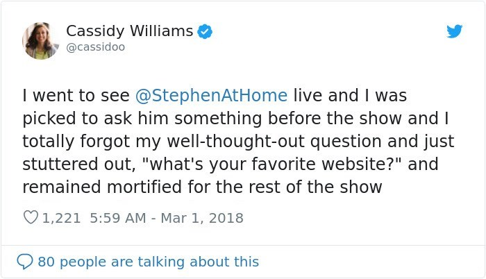 """Text - Text - Cassidy Williams @cassidoo I went to see @StephenAtHome live and I was picked to ask him something before the show and I totally forgot my well-thought-out question and just stuttered out, """"what's your favorite website?"""" and remained mortified for the rest of the show O1,221 5:59 AM - Mar 1, 2018 80 people are talking about this"""